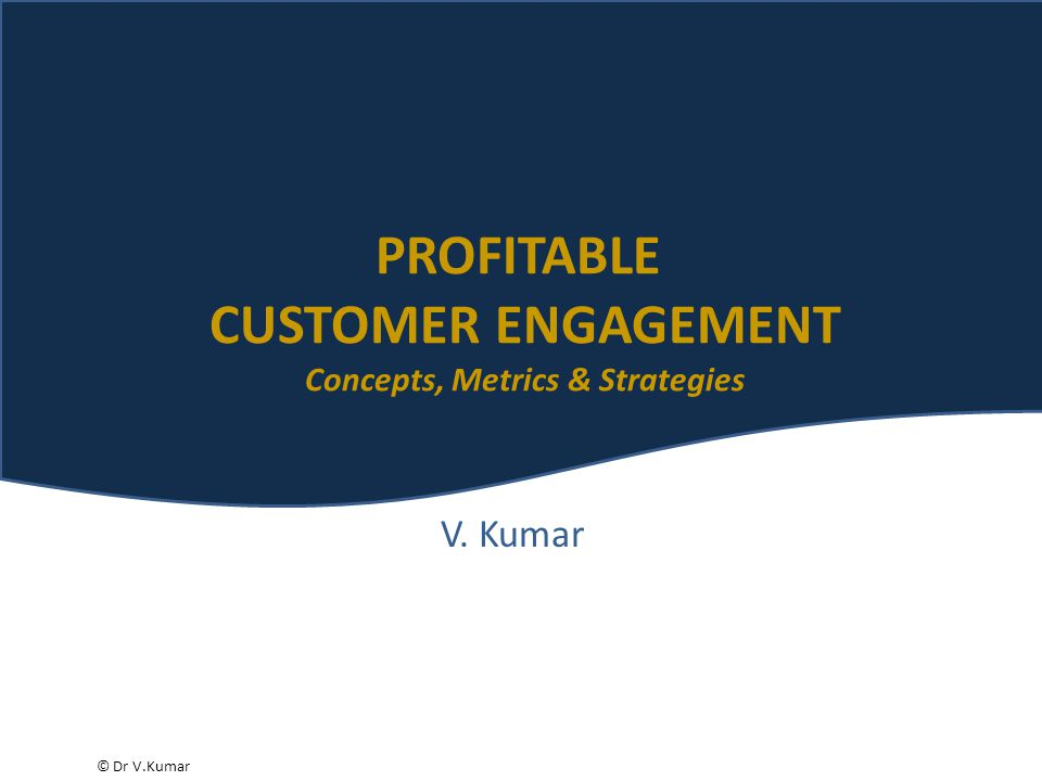 © Dr V.Kumar V. Kumar PROFITABLE CUSTOMER ENGAGEMENT Concepts, Metrics & Strategies