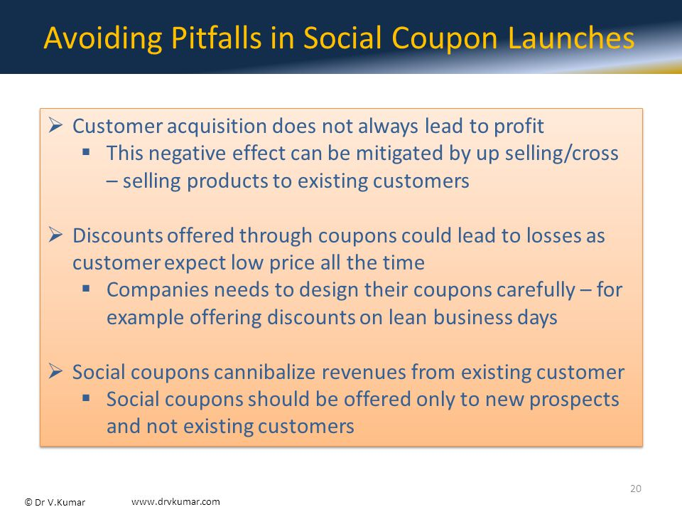 © Dr V.Kumar www.drvkumar.com Avoiding Pitfalls in Social Coupon Launches  Customer acquisition does not always lead to profit  This negative effect can be mitigated by up selling/cross – selling products to existing customers  Discounts offered through coupons could lead to losses as customer expect low price all the time  Companies needs to design their coupons carefully – for example offering discounts on lean business days  Social coupons cannibalize revenues from existing customer  Social coupons should be offered only to new prospects and not existing customers  Customer acquisition does not always lead to profit  This negative effect can be mitigated by up selling/cross – selling products to existing customers  Discounts offered through coupons could lead to losses as customer expect low price all the time  Companies needs to design their coupons carefully – for example offering discounts on lean business days  Social coupons cannibalize revenues from existing customer  Social coupons should be offered only to new prospects and not existing customers 20