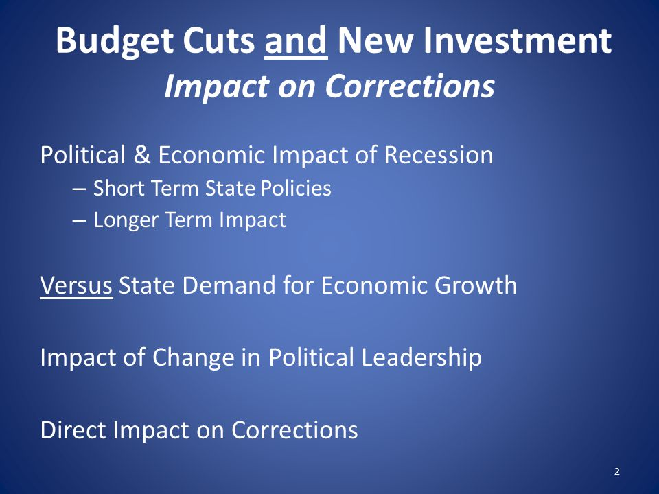 Budget Cuts and New Investment Impact on Corrections Political & Economic Impact of Recession – Short Term State Policies – Longer Term Impact Versus State Demand for Economic Growth Impact of Change in Political Leadership Direct Impact on Corrections 2