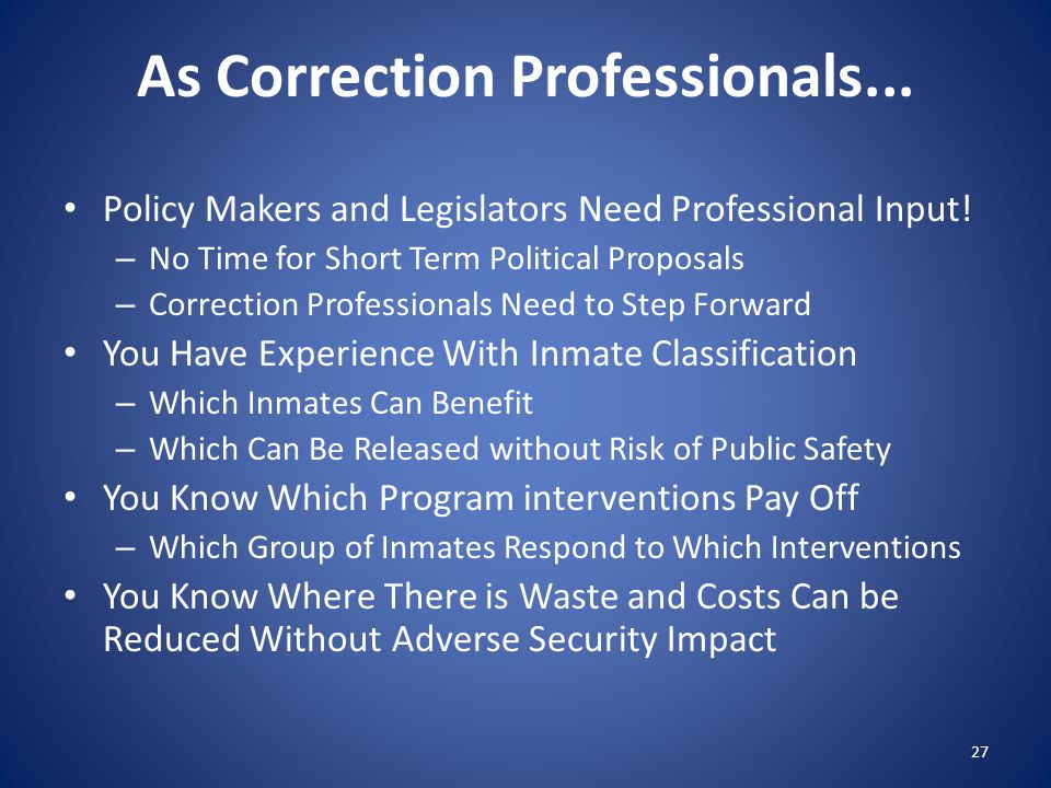 As Correction Professionals... Policy Makers and Legislators Need Professional Input.