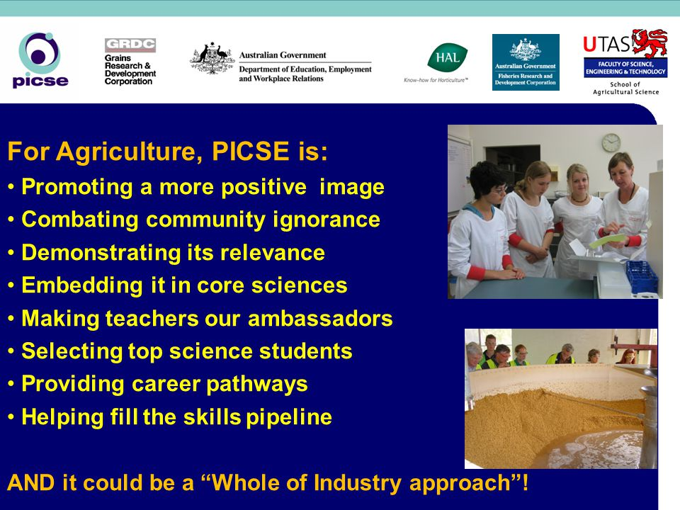 For Agriculture, PICSE is: Promoting a more positive image Combating community ignorance Demonstrating its relevance Embedding it in core sciences Making teachers our ambassadors Selecting top science students Providing career pathways Helping fill the skills pipeline AND it could be a Whole of Industry approach !