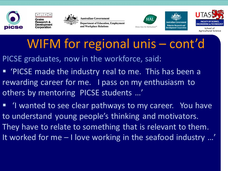 WIFM for regional unis – cont'd PICSE graduates, now in the workforce, said:  'PICSE made the industry real to me.