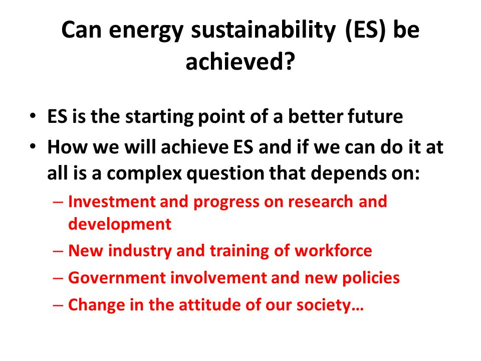Can energy sustainability (ES) be achieved? ES is the starting point of a better future How we will achieve ES and if we can do it at all is a complex