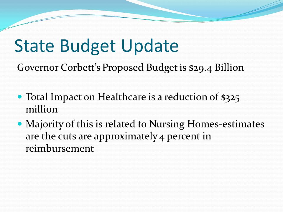 State Budget Update Governor Corbett's Proposed Budget is $29.4 Billion Total Impact on Healthcare is a reduction of $325 million Majority of this is related to Nursing Homes-estimates are the cuts are approximately 4 percent in reimbursement