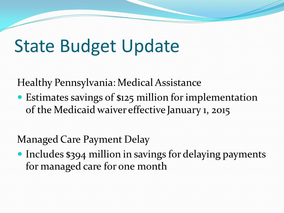 State Budget Update Healthy Pennsylvania: Medical Assistance Estimates savings of $125 million for implementation of the Medicaid waiver effective January 1, 2015 Managed Care Payment Delay Includes $394 million in savings for delaying payments for managed care for one month