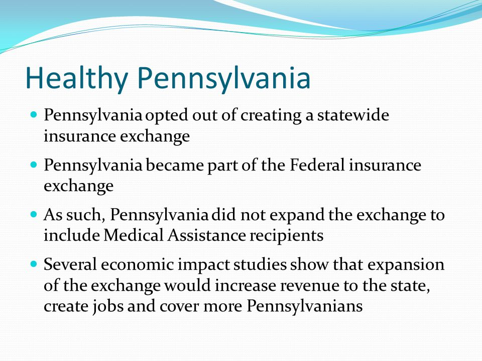 Healthy Pennsylvania Pennsylvania opted out of creating a statewide insurance exchange Pennsylvania became part of the Federal insurance exchange As s