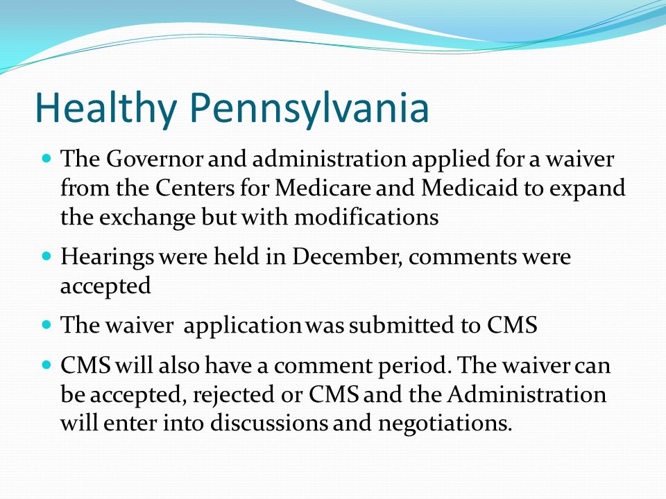 Healthy Pennsylvania The Governor and administration applied for a waiver from the Centers for Medicare and Medicaid to expand the exchange but with m