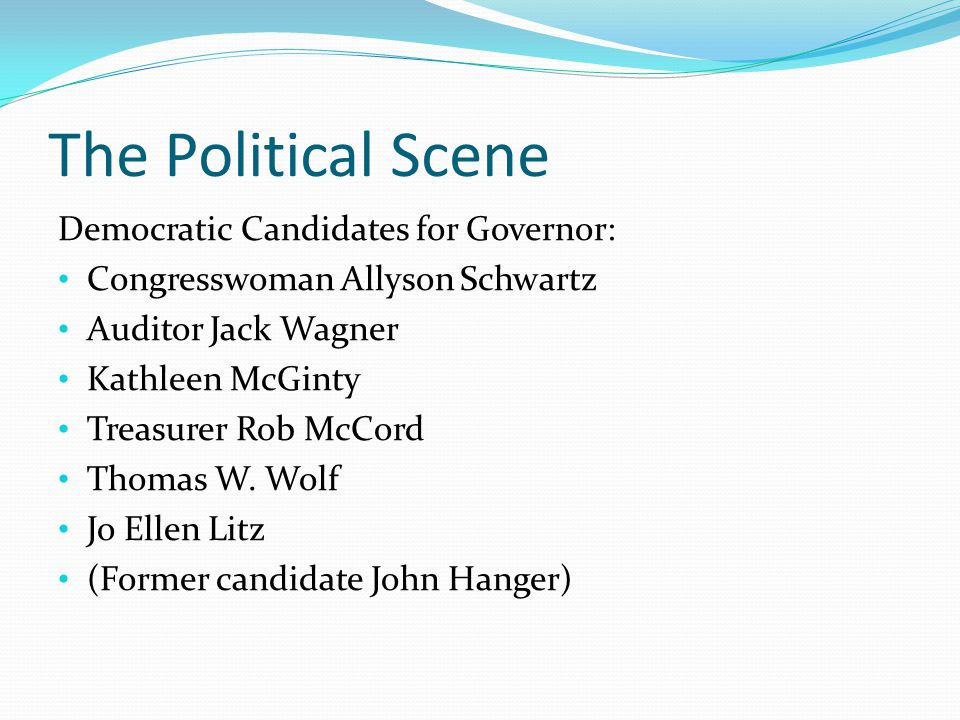 The Political Scene Democratic Candidates for Governor: Congresswoman Allyson Schwartz Auditor Jack Wagner Kathleen McGinty Treasurer Rob McCord Thomas W.