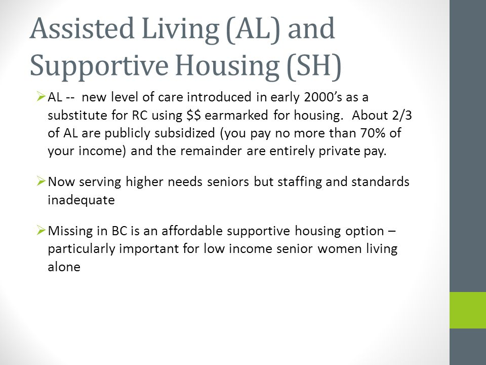 Assisted Living (AL) and Supportive Housing (SH)  AL -- new level of care introduced in early 2000's as a substitute for RC using $$ earmarked for housing.