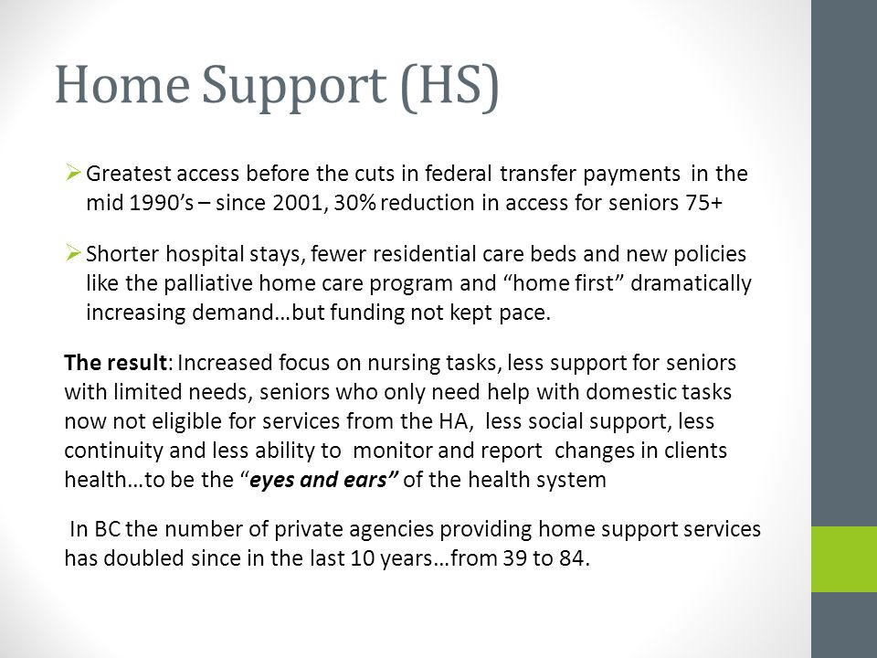 Home Support (HS)  Greatest access before the cuts in federal transfer payments in the mid 1990's – since 2001, 30% reduction in access for seniors 75+  Shorter hospital stays, fewer residential care beds and new policies like the palliative home care program and home first dramatically increasing demand…but funding not kept pace.