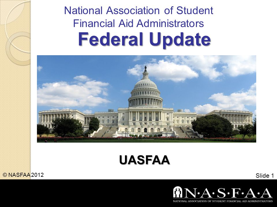 National Association of Student Financial Aid Administrators Federal Update UASFAA Slide 1 © NASFAA 2012