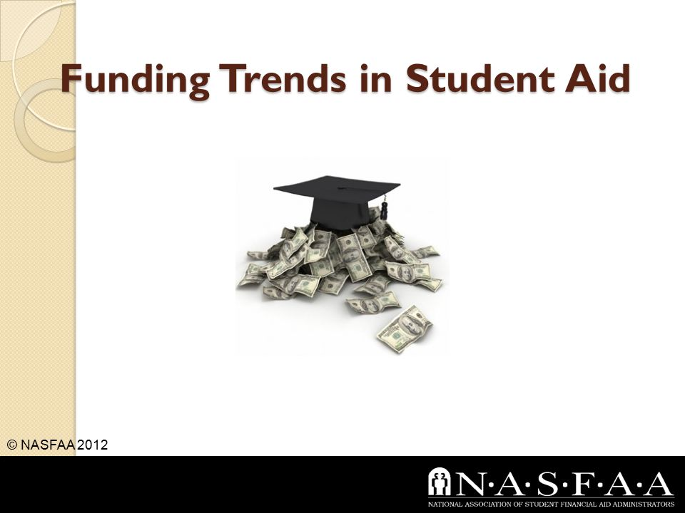 Funding Trends in Student Aid © NASFAA 2012