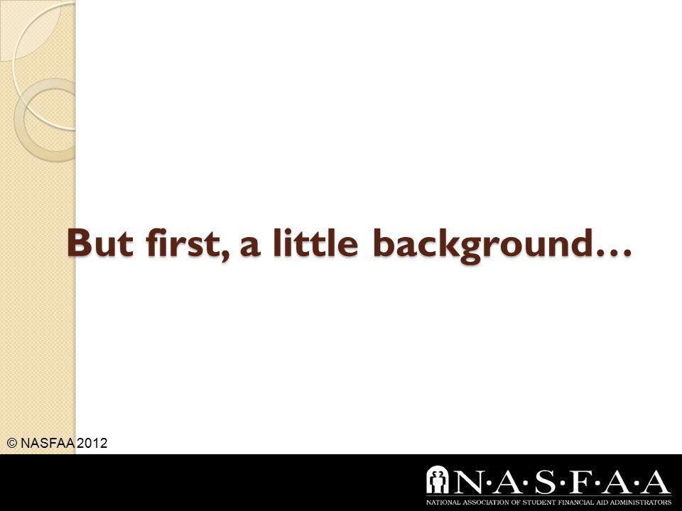 But first, a little background… © NASFAA 2012