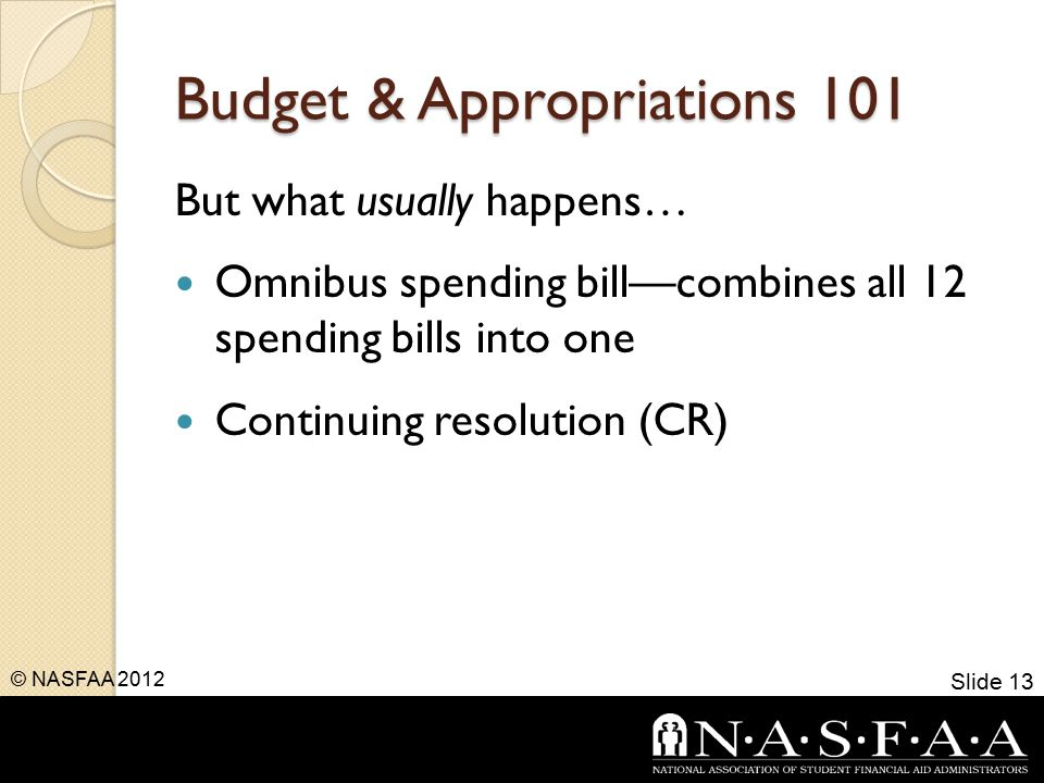 Budget & Appropriations 101 But what usually happens… Omnibus spending bill—combines all 12 spending bills into one Continuing resolution (CR) Slide 13 © NASFAA 2012
