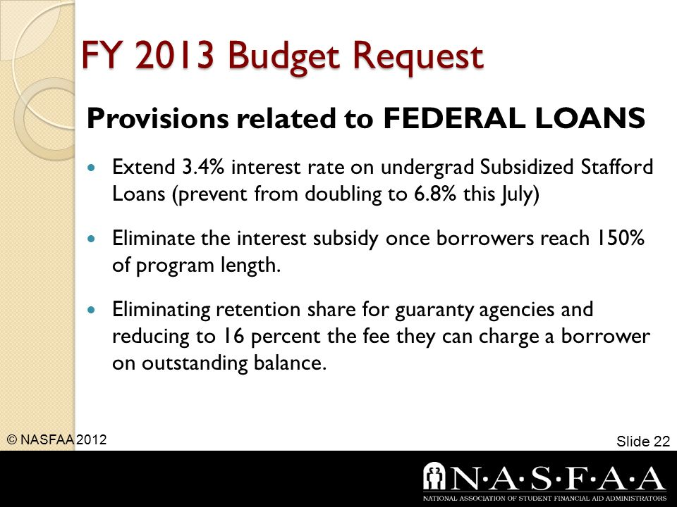 FY 2013 Budget Request Provisions related to FEDERAL LOANS Extend 3.4% interest rate on undergrad Subsidized Stafford Loans (prevent from doubling to 6.8% this July) Eliminate the interest subsidy once borrowers reach 150% of program length.