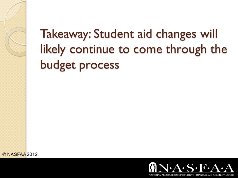Takeaway: Student aid changes will likely continue to come through the budget process © NASFAA 2012