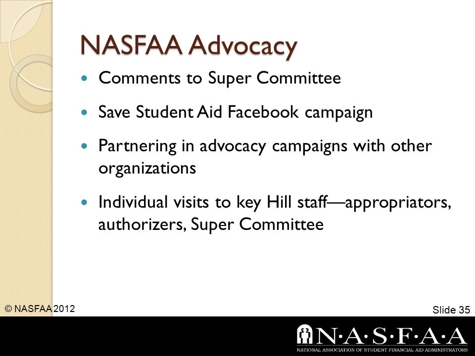 NASFAA Advocacy Comments to Super Committee Save Student Aid Facebook campaign Partnering in advocacy campaigns with other organizations Individual visits to key Hill staff—appropriators, authorizers, Super Committee Slide 35 © NASFAA 2012