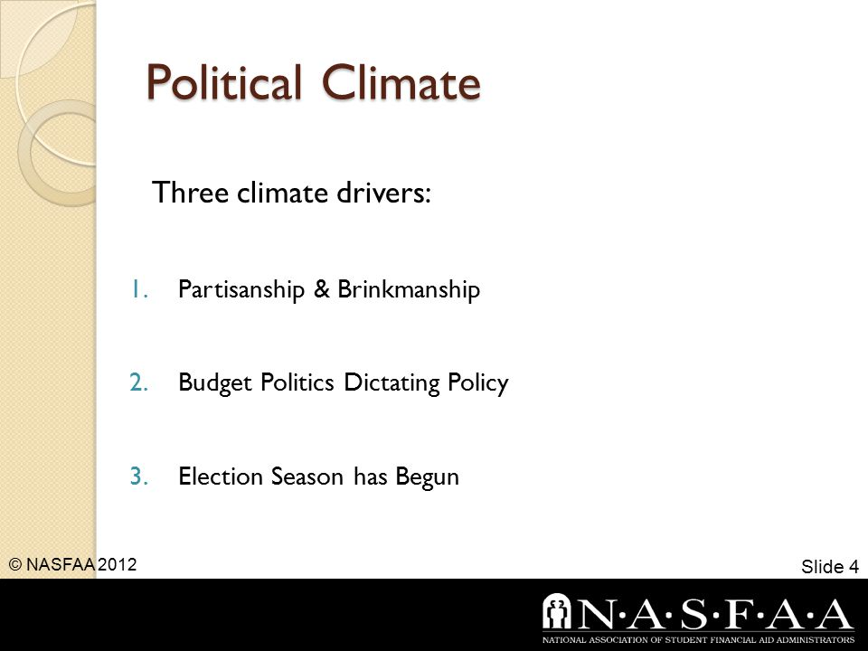 Political Climate Three climate drivers: 1.Partisanship & Brinkmanship 2.Budget Politics Dictating Policy 3.Election Season has Begun Slide 4 © NASFAA 2012