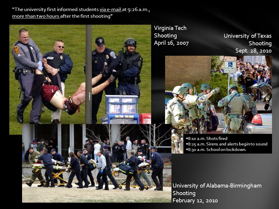 Virginia Tech Shooting April 16, 2007 The university first informed students via e-mail at 9:26 a.m., more than two hours after the first shooting University of Alabama-Birmingham Shooting February 12, 2010 University of Texas Shooting Sept.
