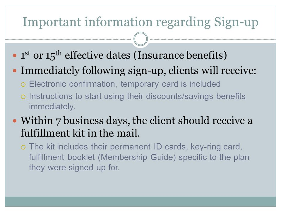 Important information regarding Sign-up 1 st or 15 th effective dates (Insurance benefits) Immediately following sign-up, clients will receive:  Electronic confirmation, temporary card is included  Instructions to start using their discounts/savings benefits immediately.