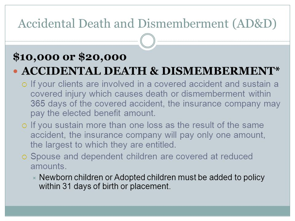 Accidental Death and Dismemberment (AD&D) $10,000 or $20,000 ACCIDENTAL DEATH & DISMEMBERMENT*  If your clients are involved in a covered accident and sustain a covered injury which causes death or dismemberment within 365 days of the covered accident, the insurance company may pay the elected benefit amount.
