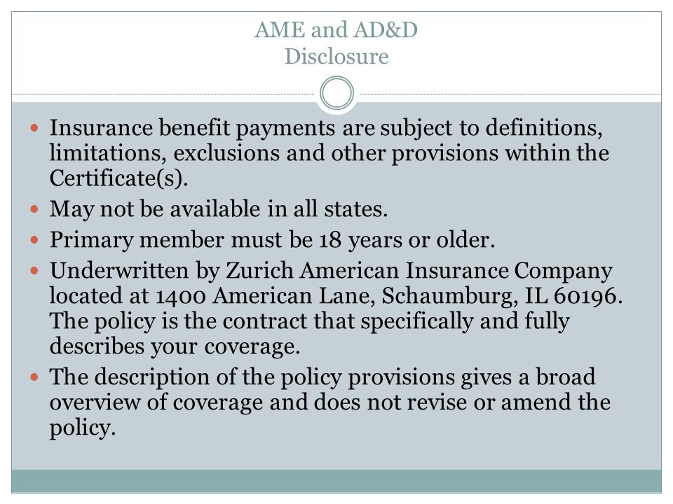 AME and AD&D Disclosure Insurance benefit payments are subject to definitions, limitations, exclusions and other provisions within the Certificate(s).