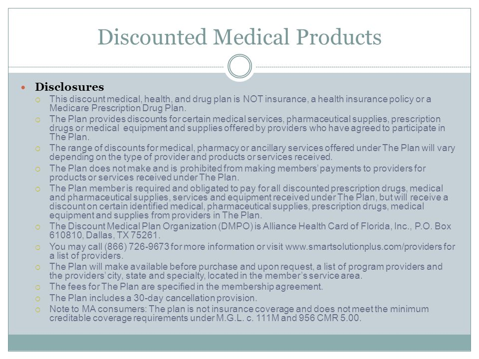 Discounted Medical Products Disclosures  This discount medical, health, and drug plan is NOT insurance, a health insurance policy or a Medicare Prescription Drug Plan.