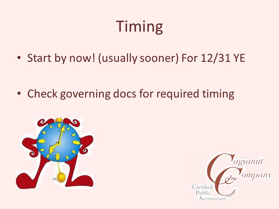 Timing Start by now! (usually sooner) For 12/31 YE Check governing docs for required timing