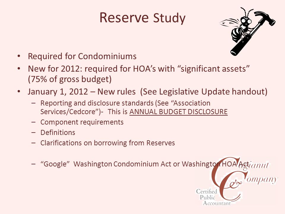 Reserve Study Required for Condominiums New for 2012: required for HOA's with significant assets (75% of gross budget) January 1, 2012 – New rules (See Legislative Update handout) –Reporting and disclosure standards (See Association Services/Cedcore )- This is ANNUAL BUDGET DISCLOSURE –Component requirements –Definitions –Clarifications on borrowing from Reserves – Google Washington Condominium Act or Washington HOA Act