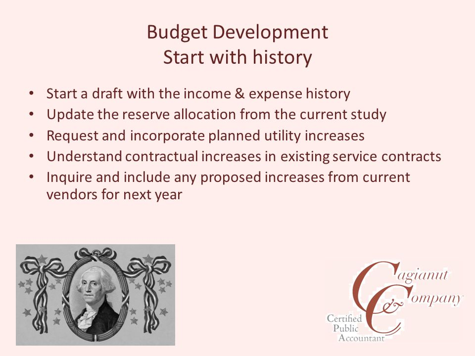 Budget Development Start with history Start a draft with the income & expense history Update the reserve allocation from the current study Request and incorporate planned utility increases Understand contractual increases in existing service contracts Inquire and include any proposed increases from current vendors for next year