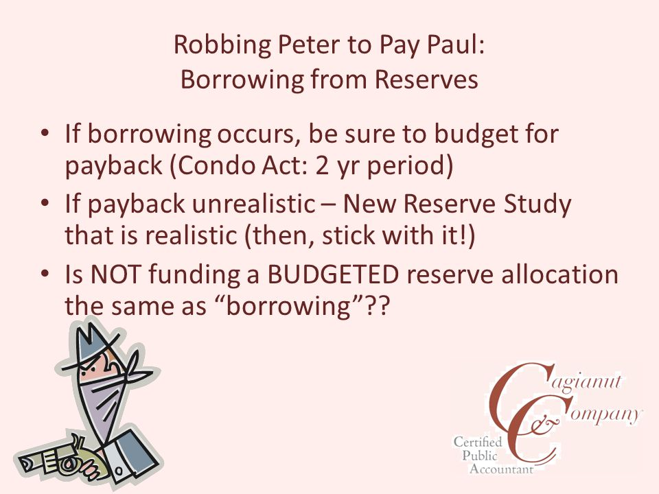 Robbing Peter to Pay Paul: Borrowing from Reserves If borrowing occurs, be sure to budget for payback (Condo Act: 2 yr period) If payback unrealistic – New Reserve Study that is realistic (then, stick with it!) Is NOT funding a BUDGETED reserve allocation the same as borrowing