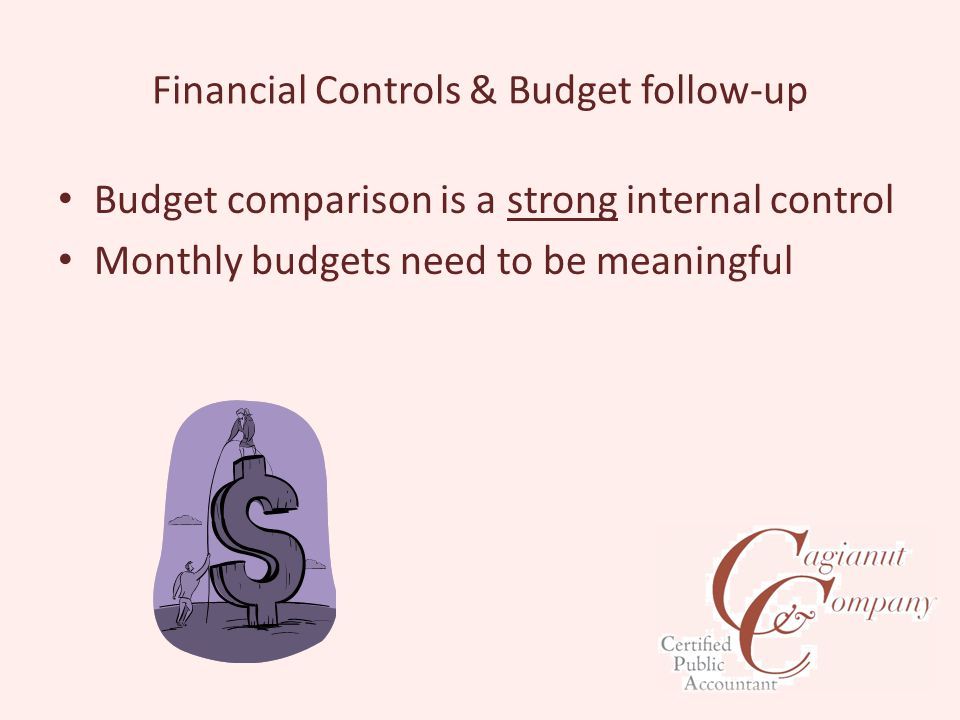 Financial Controls & Budget follow-up Budget comparison is a strong internal control Monthly budgets need to be meaningful