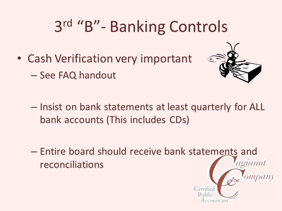 3 rd B - Banking Controls Cash Verification very important – See FAQ handout – Insist on bank statements at least quarterly for ALL bank accounts (This includes CDs) – Entire board should receive bank statements and reconciliations
