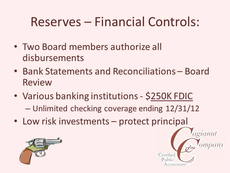 Reserves – Financial Controls: Two Board members authorize all disbursements Bank Statements and Reconciliations – Board Review Various banking institutions - $250K FDIC – Unlimited checking coverage ending 12/31/12 Low risk investments – protect principal