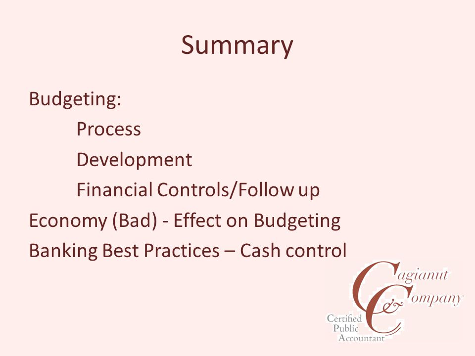 Summary Budgeting: Process Development Financial Controls/Follow up Economy (Bad) - Effect on Budgeting Banking Best Practices – Cash control
