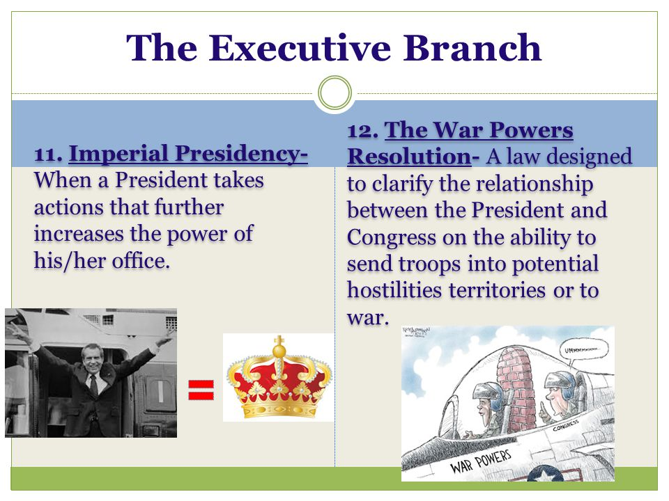 11. Imperial Presidency- When a President takes actions that further increases the power of his/her office. 12. The War Powers Resolution- A law desig