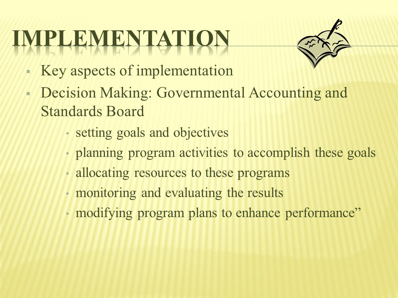  Key aspects of implementation  Decision Making: Governmental Accounting and Standards Board setting goals and objectives planning program activities to accomplish these goals allocating resources to these programs monitoring and evaluating the results modifying program plans to enhance performance