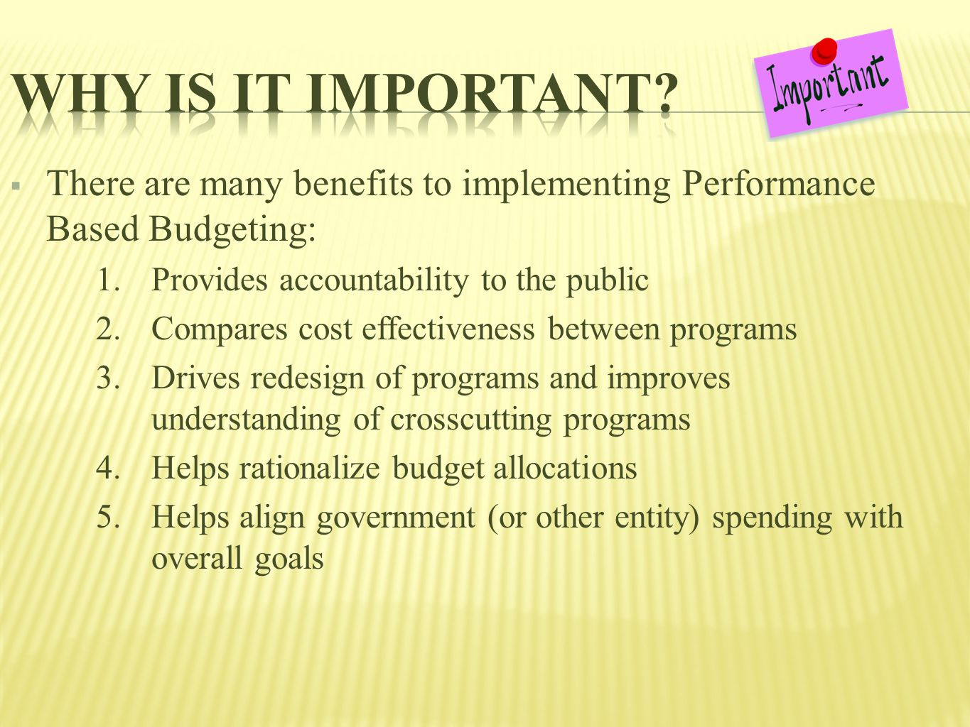  There are many benefits to implementing Performance Based Budgeting: 1.Provides accountability to the public 2.Compares cost effectiveness between programs 3.Drives redesign of programs and improves understanding of crosscutting programs 4.Helps rationalize budget allocations 5.Helps align government (or other entity) spending with overall goals