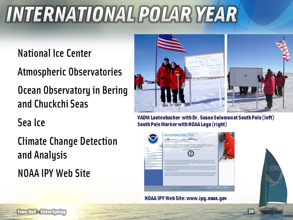 National Ice Center Atmospheric Observatories Ocean Observatory in Bering and Chuckchi Seas Sea Ice Climate Change Detection and Analysis NOAA IPY Web Site NOAA IPY Web Site: www.ipy.noaa.gov 26Town Hall — Silver Spring VADM Lautenbacher with Dr.