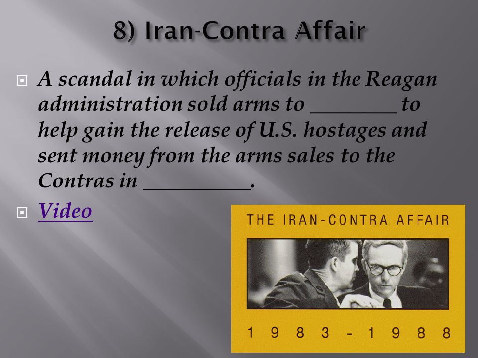  A scandal in which officials in the Reagan administration sold arms to ________ to help gain the release of U.S. hostages and sent money from the ar