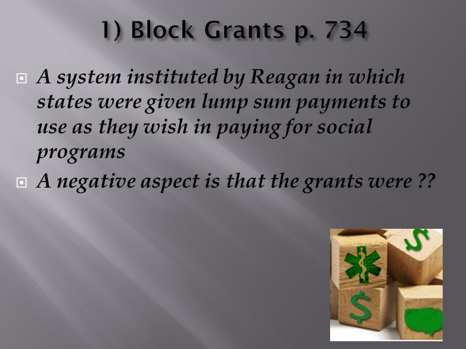  A system instituted by Reagan in which states were given lump sum payments to use as they wish in paying for social programs  A negative aspect is
