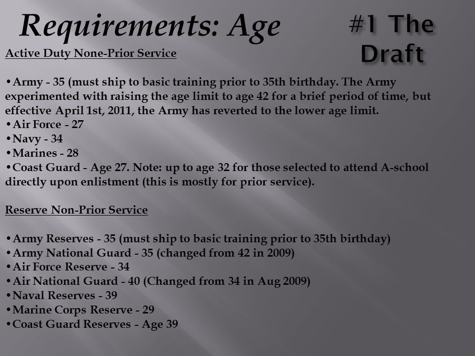 Requirements: Age Active Duty None-Prior Service Army - 35 (must ship to basic training prior to 35th birthday. The Army experimented with raising the