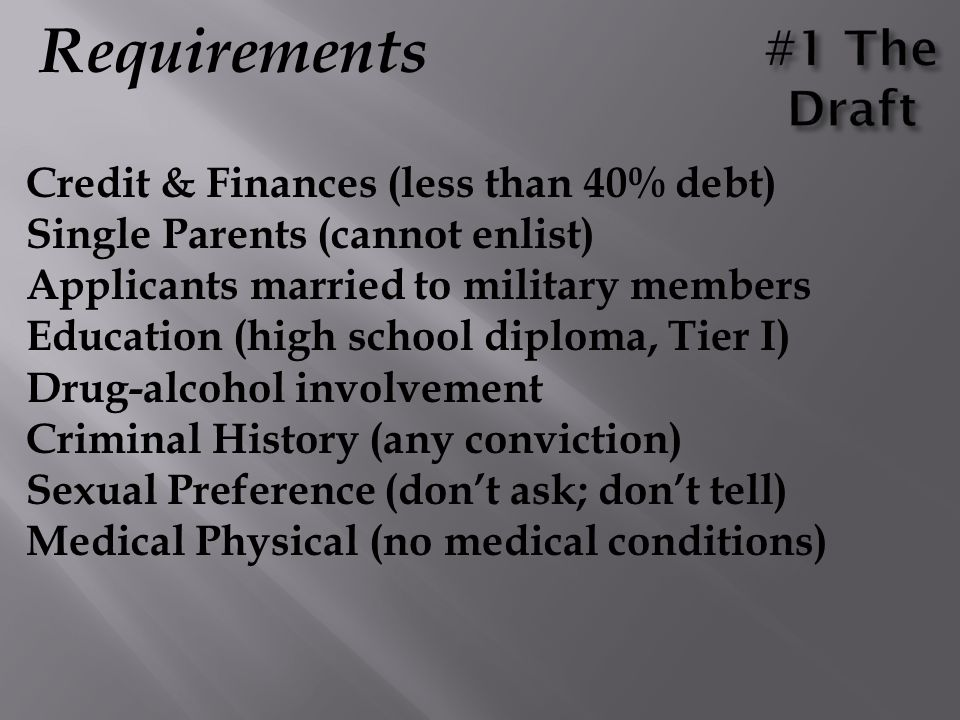 Requirements Credit & Finances (less than 40% debt) Single Parents (cannot enlist) Applicants married to military members Education (high school diplo