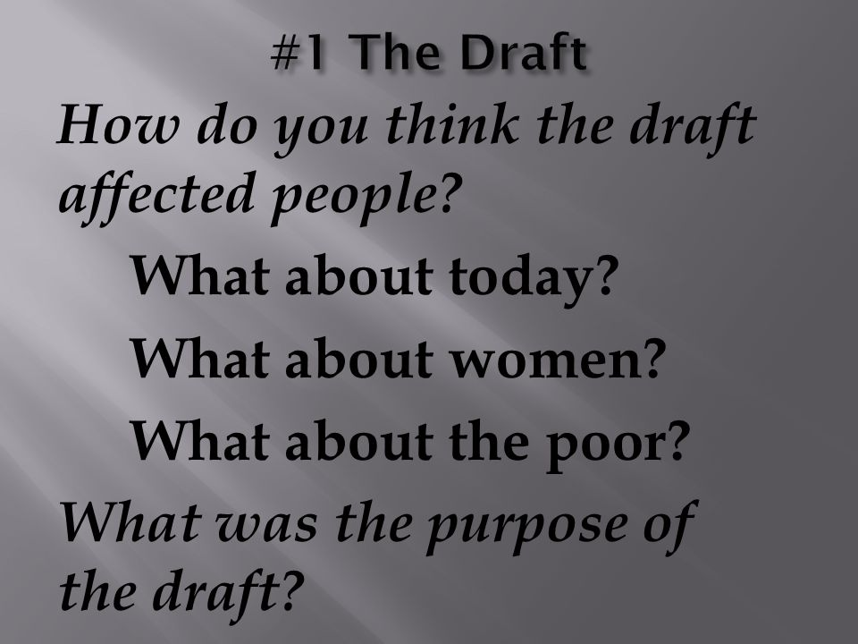 How do you think the draft affected people? What about today? What about women? What about the poor? What was the purpose of the draft?
