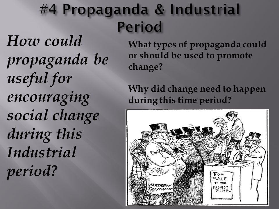 How could propaganda be useful for encouraging social change during this Industrial period? What types of propaganda could or should be used to promot