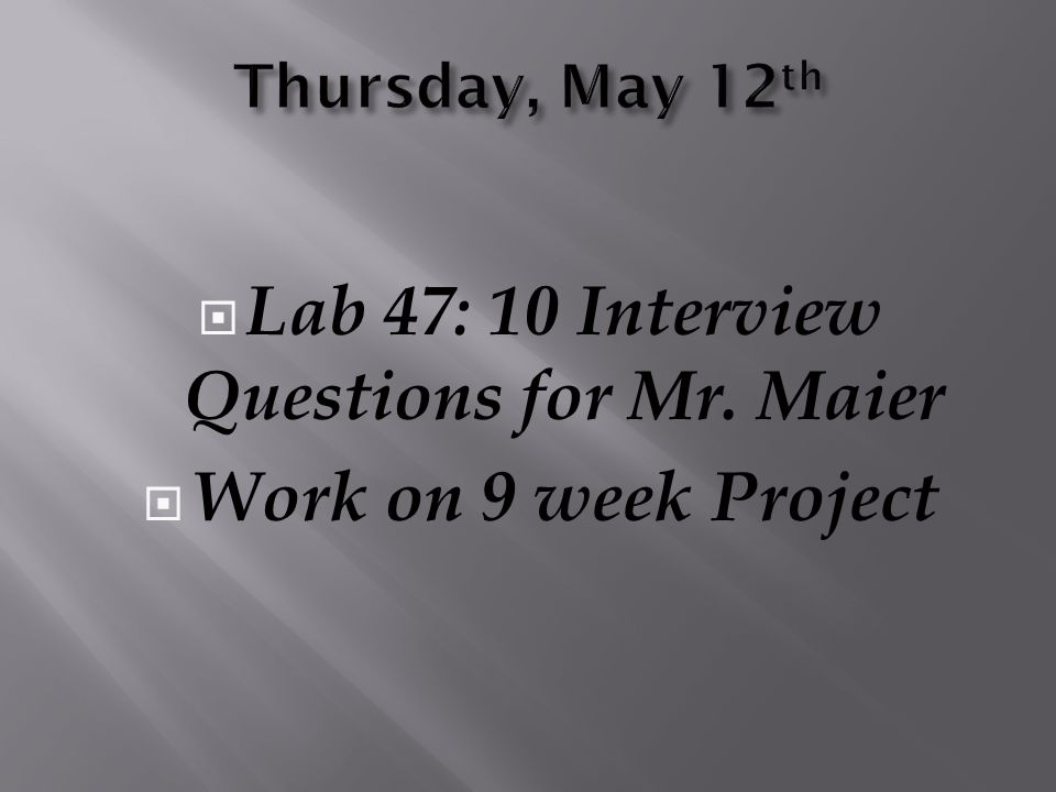  Lab 47: 10 Interview Questions for Mr. Maier  Work on 9 week Project
