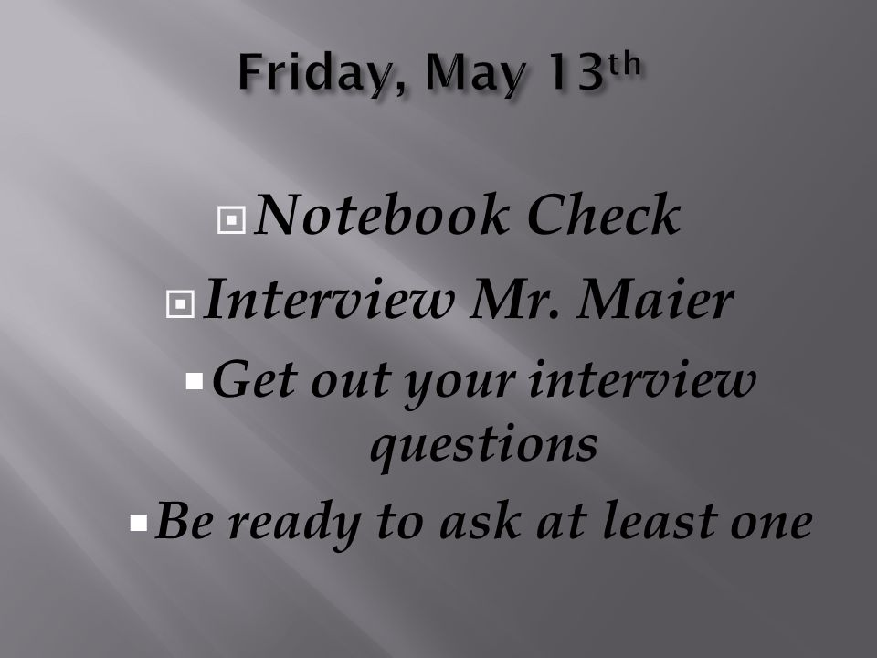  Notebook Check  Interview Mr. Maier  Get out your interview questions  Be ready to ask at least one