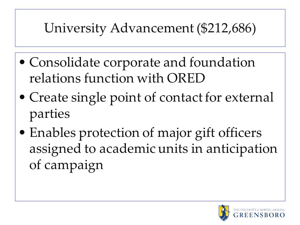 University Advancement ($212,686) Consolidate corporate and foundation relations function with ORED Create single point of contact for external parties Enables protection of major gift officers assigned to academic units in anticipation of campaign