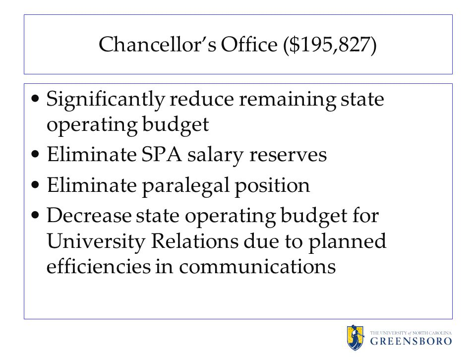 Chancellor's Office ($195,827) Significantly reduce remaining state operating budget Eliminate SPA salary reserves Eliminate paralegal position Decrease state operating budget for University Relations due to planned efficiencies in communications