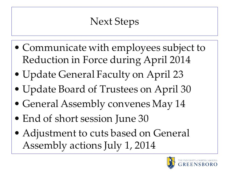 Next Steps Communicate with employees subject to Reduction in Force during April 2014 Update General Faculty on April 23 Update Board of Trustees on April 30 General Assembly convenes May 14 End of short session June 30 Adjustment to cuts based on General Assembly actions July 1, 2014